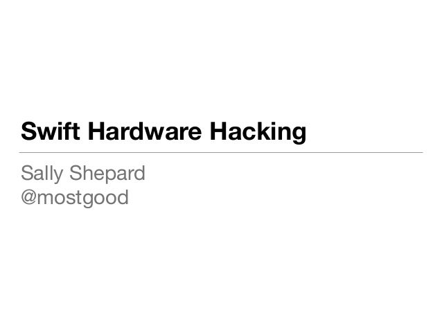 Swift Hardware Hacking Sally Shepard  @mostgood