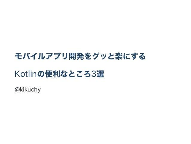 モバイルアプリ開発をグッと楽にする Kotlinの便利なところ3選 @kikuchy