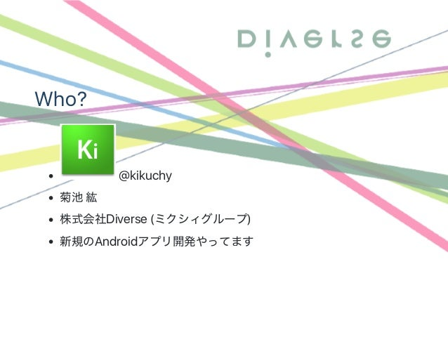 Who? @kikuchy 菊池紘 株式会社Diverse (ミクシィグループ) 新規のAndroidアプリ開発やってます