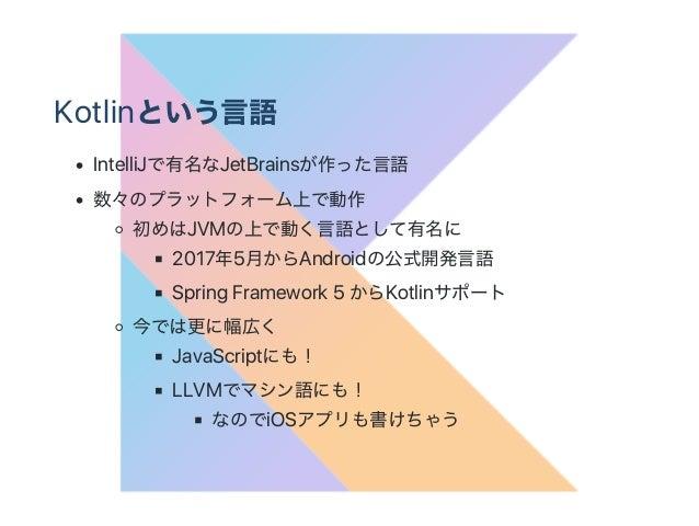 Kotlinという言語 IntelliJで有名なJetBrainsが作った言語 数々のプラットフォーム上で動作 初めはJVMの上で動く言語として有名に 2017年5月からAndroidの公式開発言語 Spring Framework 5 からK...