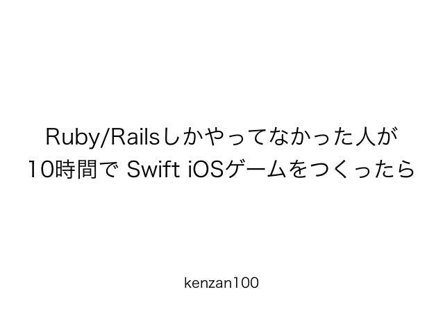 kenzan100 Ruby/Railsしかやってなかった人が 10時間で Swift iOSゲームをつくったら