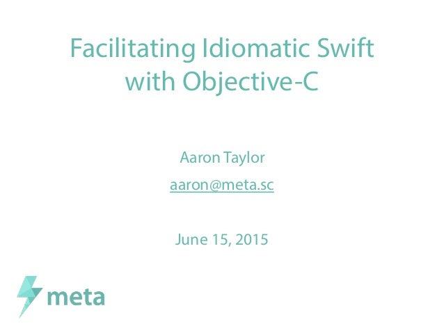 Facilitating Idiomatic Swift with Objective-C Aaron Taylor aaron@meta.sc June 15, 2015