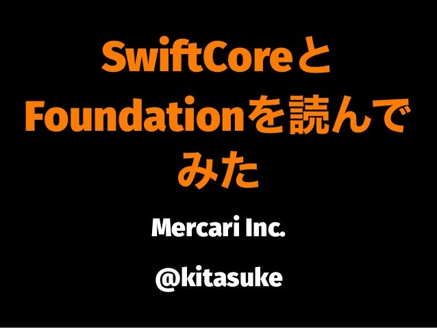 SwiftCoreと Foundationを読んで みた Mercari Inc. @kitasuke