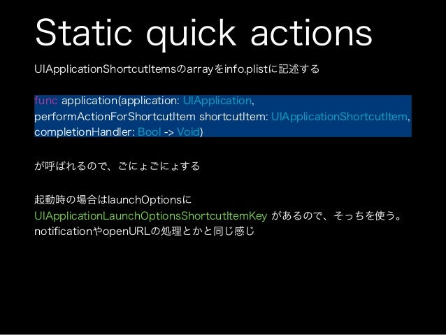 Dynamic quick actions UIApplication.shortcutItems に UIApplicationShortcutItemを登録 ログインやユーザ登録等が必要な場合はこちらを使うっぽい 4つまで登録が可能 sam...