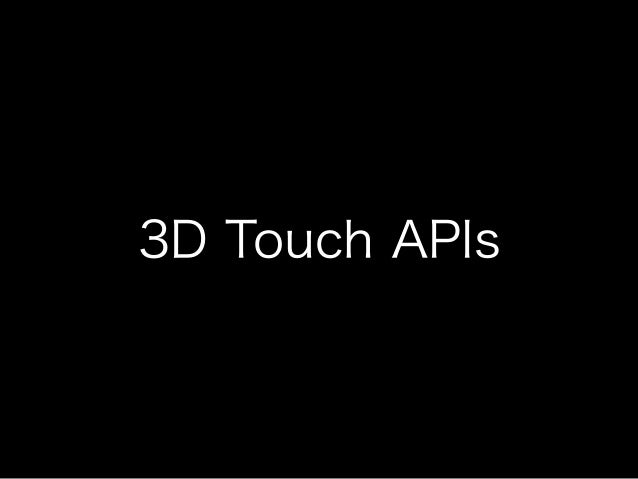 • Home Screen Quick Actions • UIKit peek and pop API • Web view peek and pop API • UITouch force properties ※ Apple Develo...