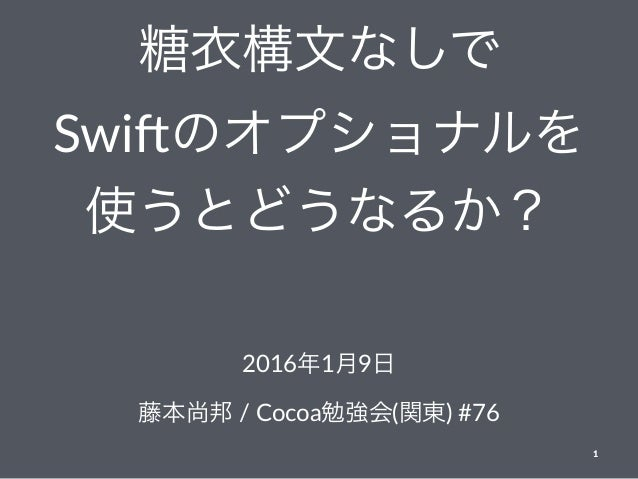 糖衣構文なしで Swi$のオプショナルを 使うとどうなるか? 2016年1月9日 藤本尚邦 / Cocoa勉強会(関東) #76 1