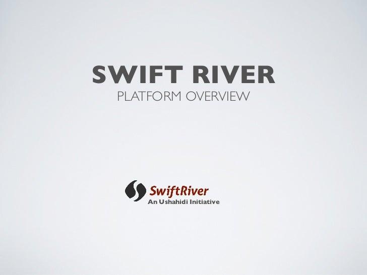 SWIFT RIVER  PLATFORM OVERVIEW         An Ushahidi Initiative