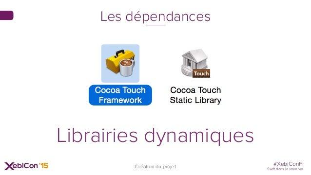 #XebiConFr Swift dans la vraie vie Création du projet Les dépendances Librairies dynamiques