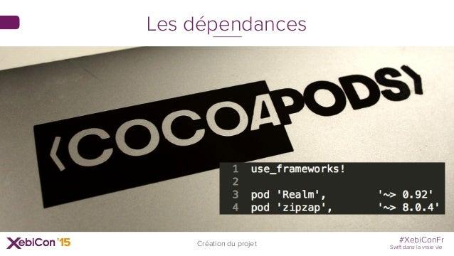 #XebiConFr Swift dans la vraie vie Création du projet Les dépendances