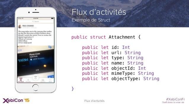 #XebiConFr Swift dans la vraie vie Flux d'activités Exemple de Struct public struct Attachment { public let id: Int public...