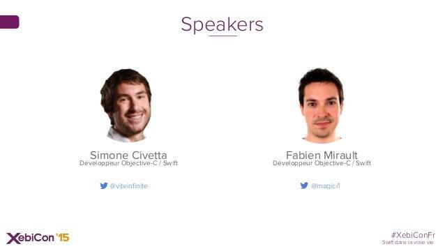#XebiConFr Swift dans la vraie vie Fabien Mirault Développeur Objective-C / Swift Speakers @viteinfinite Simone Civetta Dé...