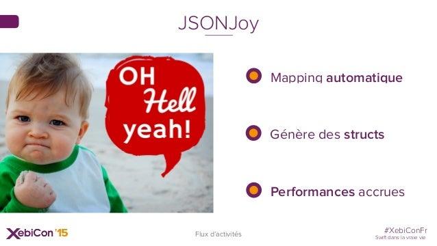 #XebiConFr Swift dans la vraie vie Mapping automatique Génère des structs Performances accrues JSONJoy Flux d'activités