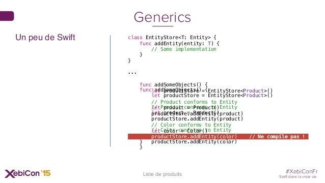 #XebiConFr Swift dans la vraie vie 33 Liste de produits Generics class EntityStore<T: Entity> { func addEntity(entity: T) ...