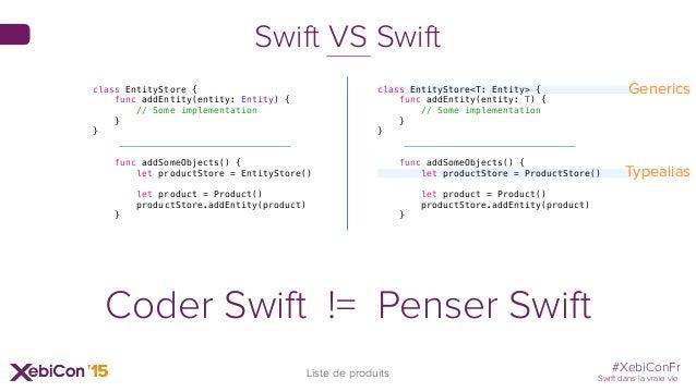 #XebiConFr Swift dans la vraie vie 37 Liste de produits Swift VS Swift class EntityStore { func addEntity(entity: Entity) ...