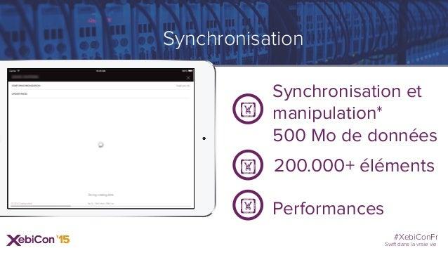 #XebiConFr Swift dans la vraie vie Synchronisation Synchronisation et manipulation* 500 Mo de données ! 200.000+ éléments!...
