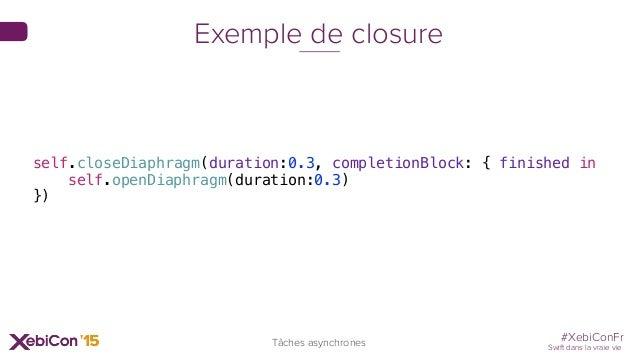 #XebiConFr Swift dans la vraie vie Tâches asynchrones Exemple de closure self.closeDiaphragm(duration:0.3, completionBlock...
