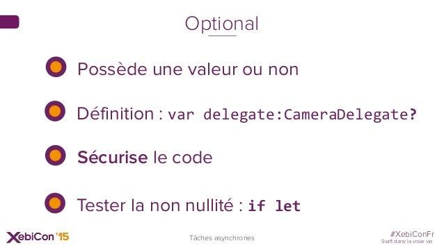 #XebiConFr Swift dans la vraie vie Tâches asynchrones Optional Possède une valeur ou non Sécurise le code Tester la non nu...