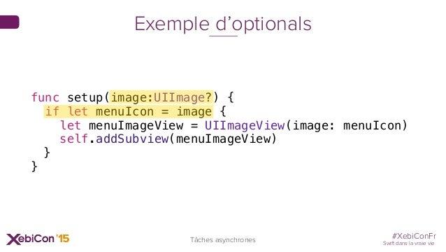 #XebiConFr Swift dans la vraie vie Tâches asynchrones Exemple d'optionals func setup(image:UIImage?) { if let menuIcon = i...