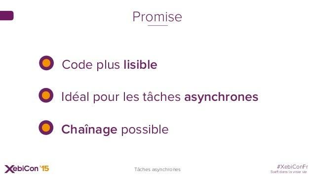 #XebiConFr Swift dans la vraie vie Tâches asynchrones Promise Code plus lisible Idéal pour les tâches asynchrones Chaînage...