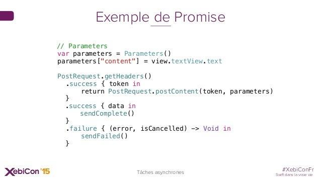 #XebiConFr Swift dans la vraie vie Tâches asynchrones Exemple de Promise // Parameters var parameters = Parameters() param...