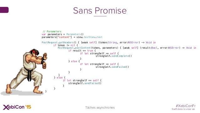 #XebiConFr Swift dans la vraie vie Tâches asynchrones Sans Promise // Parameters var parameters = Parameters() parameters[...