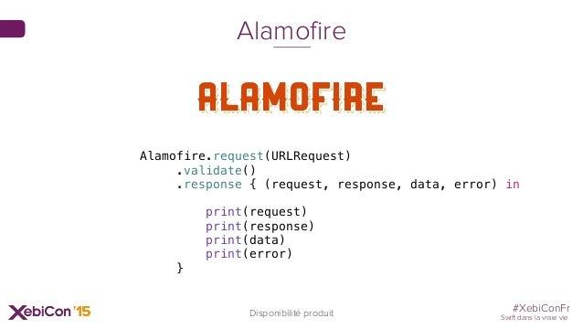 #XebiConFr Swift dans la vraie vie Disponibilité produit Alamofire Alamofire.request(URLRequest) .validate() .response { (...