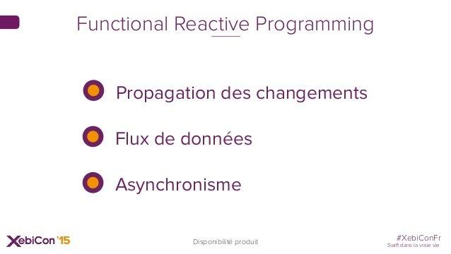 #XebiConFr Swift dans la vraie vie 59 Disponibilité produit Functional Reactive Programming Propagation des changements Fl...
