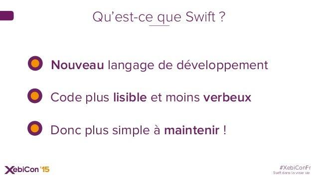 #XebiConFr Swift dans la vraie vie Nouveau langage de développement Code plus lisible et moins verbeux Donc plus simple à ...
