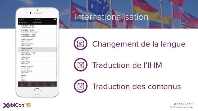 #XebiConFr Swift dans la vraie vie Internationalisation Changement de la langue! Traduction des contenus! Traduction de l'...
