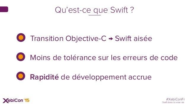 #XebiConFr Swift dans la vraie vie Qu'est-ce que Swift ? Transition Objective-C → Swift aisée Moins de tolérance sur les e...