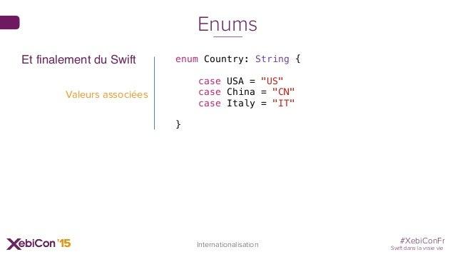 "#XebiConFr Swift dans la vraie vie 71 Internationalisation Enums enum Country: String { case USA = ""US"" case China = ""CN"" ..."