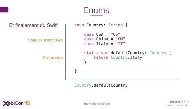 "#XebiConFr Swift dans la vraie vie 72 Internationalisation Enums enum Country: String { case USA = ""US"" case China = ""CN"" ..."