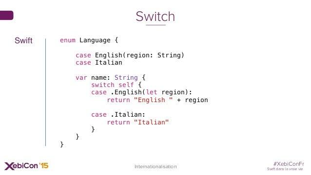 #XebiConFr Swift dans la vraie vie 73 Internationalisation Switch enum Language { case English(region: String) case Italia...