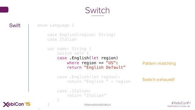 #XebiConFr Swift dans la vraie vie enum Language { case English(region: String) case Italian var name: String { switch sel...
