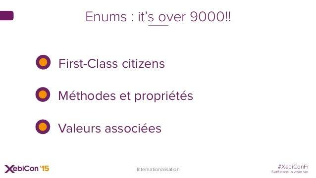 #XebiConFr Swift dans la vraie vie Internationalisation Enums : it's over 9000!! First-Class citizens Méthodes et propriét...