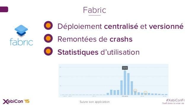 #XebiConFr Swift dans la vraie vie Suivre son application Déploiement centralisé et versionné Remontées de crashs Statisti...