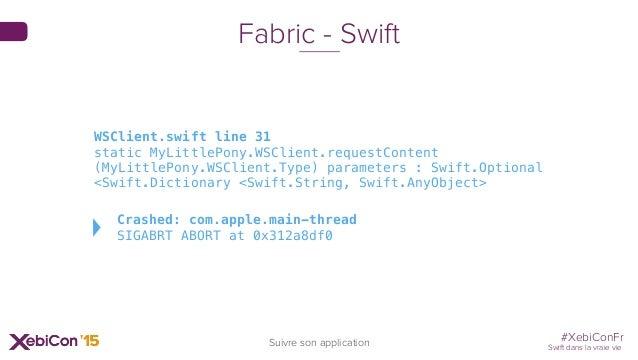 #XebiConFr Swift dans la vraie vie Suivre son application Fabric - Swift WSClient.swift line 31 static MyLittlePony.WSClie...