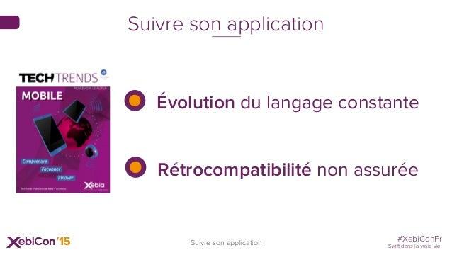 #XebiConFr Swift dans la vraie vie Suivre son application Suivre son application Évolution du langage constante Rétrocompa...