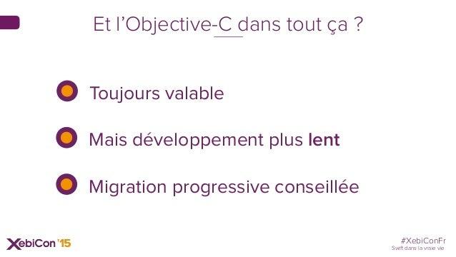 #XebiConFr Swift dans la vraie vie Toujours valable Mais développement plus lent Migration progressive conseillée Et l'Obj...