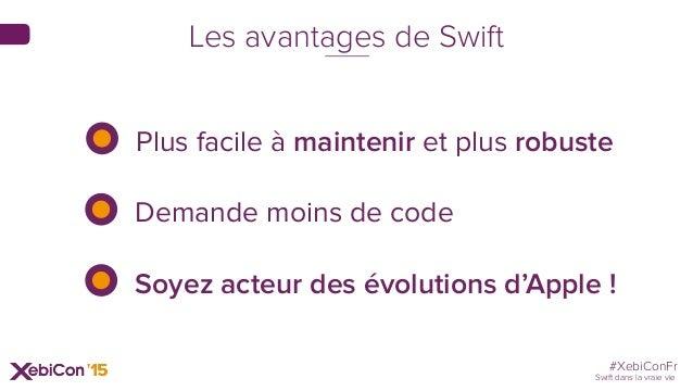 #XebiConFr Swift dans la vraie vie Les avantages de Swift Plus facile à maintenir et plus robuste Demande moins de code So...