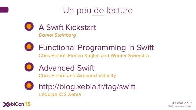 #XebiConFr Swift dans la vraie vie Un peu de lecture A Swift Kickstart Daniel Steinberg Functional Programming in Swift ...