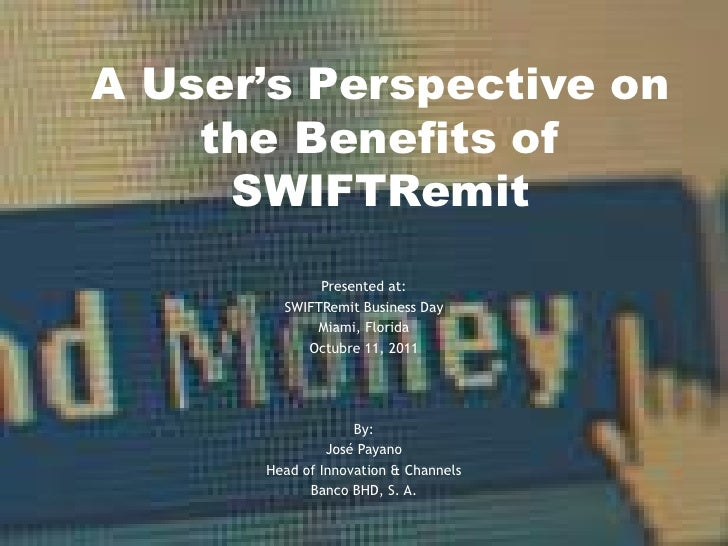 A User's Perspective on    the Benefits of     SWIFTRemit             Presented at:        SWIFTRemit Business Day        ...