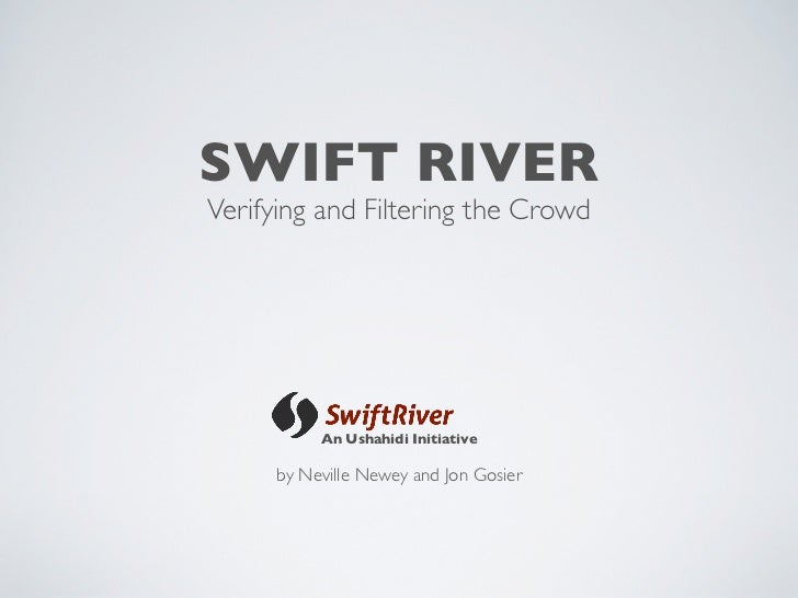 SWIFT RIVER Verifying and Filtering the Crowd               An Ushahidi Initiative       by Neville Newey and Jon Gosier