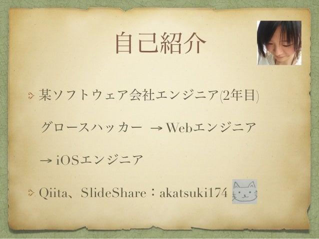 自己紹介 某ソフトウェア会社エンジニア(2年目) グロースハッカー → Webエンジニア → iOSエンジニア Qiita、SlideShare:akatsuki174