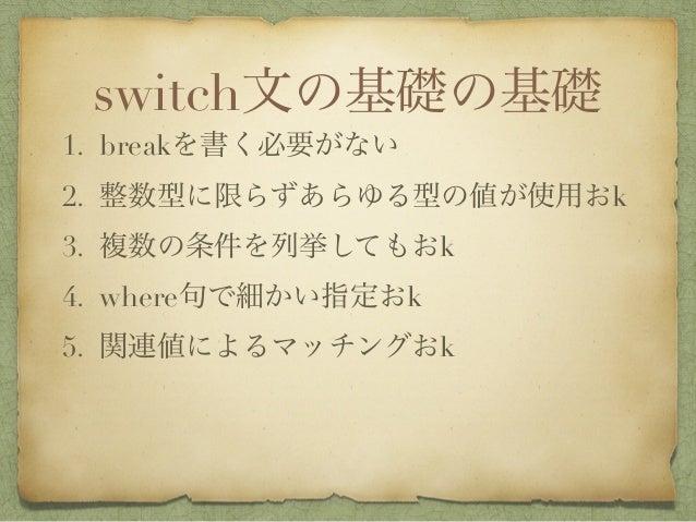 switch文の基礎の基礎 1. breakを書く必要がない 2. 整数型に限らずあらゆる型の値が使用おk 3. 複数の条件を列挙してもおk 4. where句で細かい指定おk 5. 関連値によるマッチングおk
