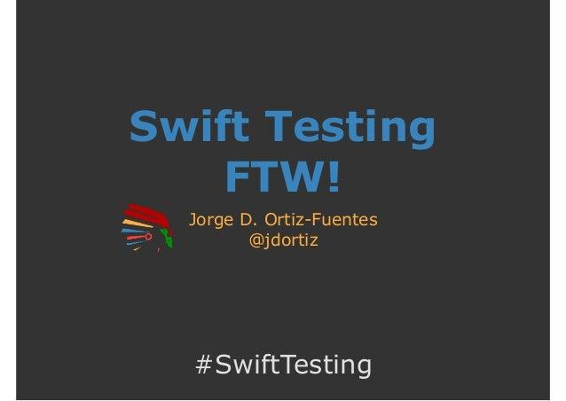 Swift Testing FTW! Jorge D. Ortiz-Fuentes @jdortiz #SwiftTesting