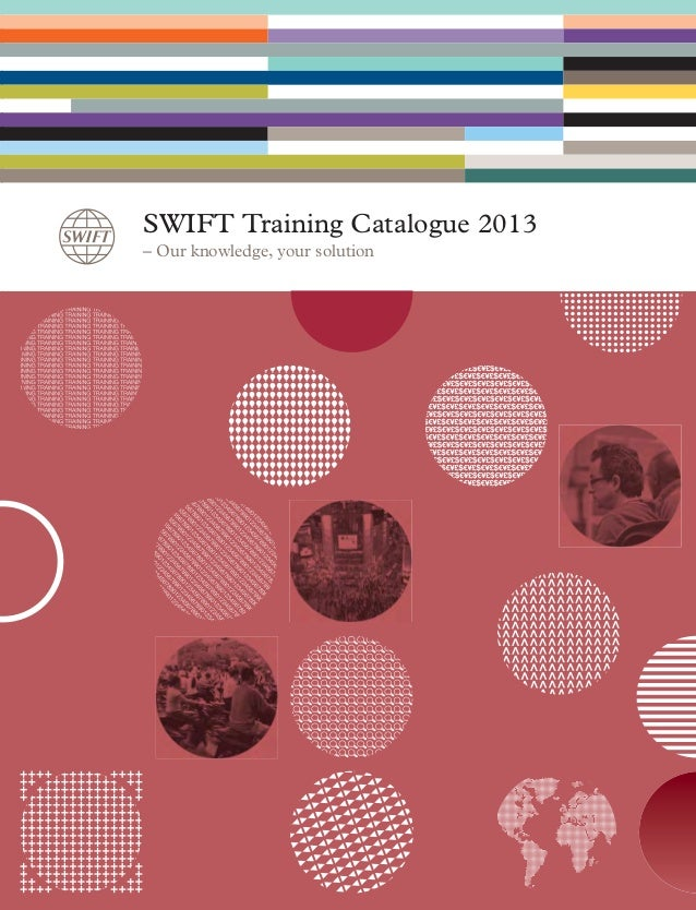 SWIFT Training Catalogue 2013 – Our knowledge, your solution SWIFT_Training_Catalogue_2013_EN_20130821_SWIFT_Training_Cata...