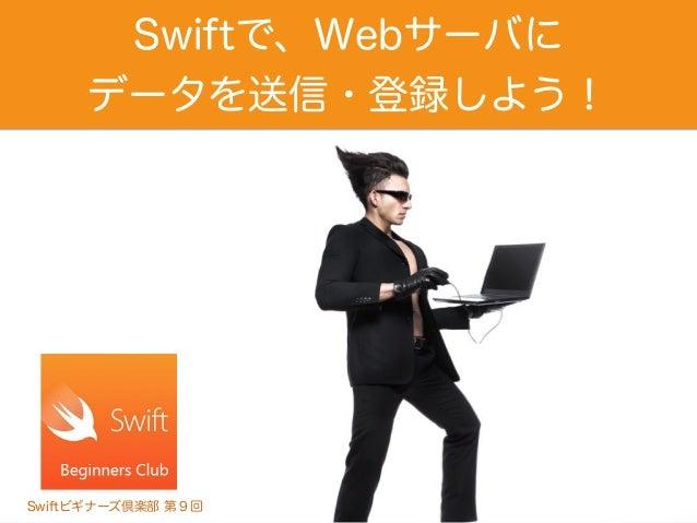 Swiftで、Webサーバに データを送信・登録しよう! Swiftビギナーズ倶楽部 第9回