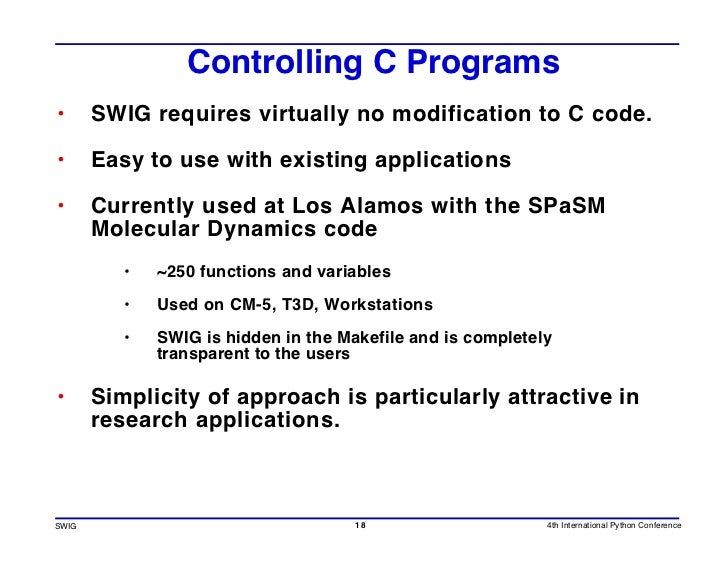 Controlling C Programs •      SWIG requires virtually no modification to C code.  •      Easy to use with existing applica...