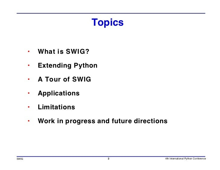 Topics         •   What is SWIG?         •   Extending Python         •   A Tour of SWIG         •   Applications         ...
